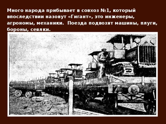 Много народа прибывает в совхоз №1, который впоследствии назовут «Гигант», это инженеры, агрономы, механики. Поезда подвозят машины, плуги, бороны, сеялки.
