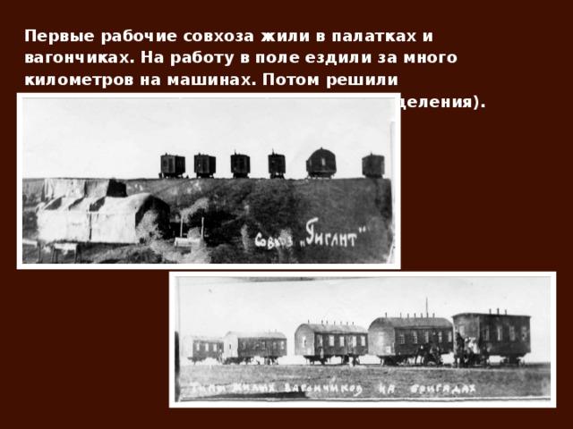 Первые рабочие совхоза жили в палатках и вагончиках. На работу в поле ездили за много километров на машинах. Потом решили организовывать бригады (сейчас это отделения).