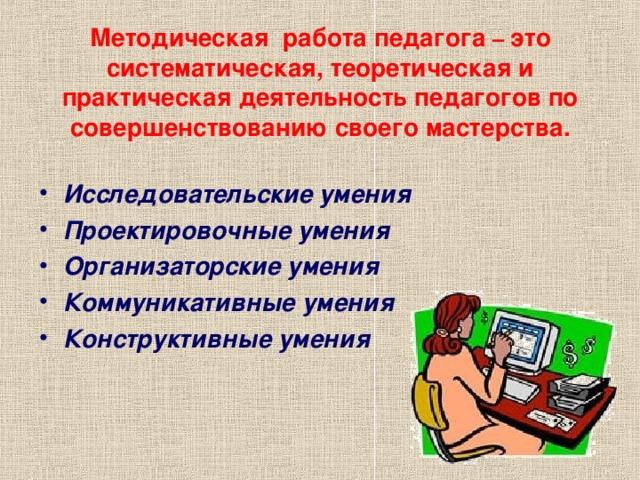 Методическая работа педагога – это систематическая, теоретическая и практическая деятельность педагогов по совершенствованию своего мастерства.