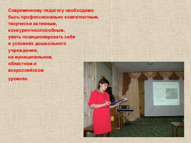 Современному педагогу необходимо быть профессионально компетентным, творчески активным, конкурентноспособным, уметь позиционировать себя в условиях дошкольного учреждения, на муниципальном, областном и всероссийском уровнях .