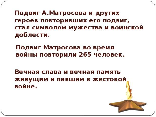 Подвиг А.Матросова и других героев повторивших его подвиг, стал символом мужества и воинской доблести.  Подвиг Матросова во время войны повторили 265 человек. Вечная слава и вечная память живущим и павшим в жестокой войне.