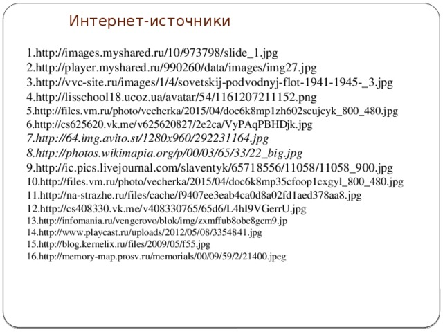Интернет-источники 1.http://images.myshared.ru/10/973798/slide_1.jpg 2.http://player.myshared.ru/990260/data/images/img27.jpg 3.http://vvc-site.ru/images/1/4/sovetskij-podvodnyj-flot-1941-1945-_3.jpg 4.http://lisschool18.ucoz.ua/avatar/54/1161207211152.png 5.http://files.vm.ru/photo/vecherka/2015/04/doc6k8mp1zh602scujcyk_800_480.jpg 6.http://cs625620.vk.me/v625620827/2e2ca/VyPAqPBHDjk.jpg 7.http://64.img.avito.st/1280x960/292231164.jpg 8.http://photos.wikimapia.org/p/00/03/65/33/22_big.jpg 9.http://ic.pics.livejournal.com/slaventyk/65718556/11058/11058_900.jpg 10.http://files.vm.ru/photo/vecherka/2015/04/doc6k8mp35cfoop1cxgyl_800_480.jpg 11.http://na-strazhe.ru/files/cache/f9407ee3eab4ca0d8a02fd1aed378aa8.jpg 12.http://cs408330.vk.me/v408330765/65d6/L4hI9VGerrU.jpg 13.http://infomania.ru/vengerovo/blok/img/zxmffub8obc8gcm9.jp 14.http://www.playcast.ru/uploads/2012/05/08/3354841.jpg 15.http://blog.kernelix.ru/files/2009/05/f55.jpg 16.http://memory-map.prosv.ru/memorials/00/09/59/2/21400.jpeg