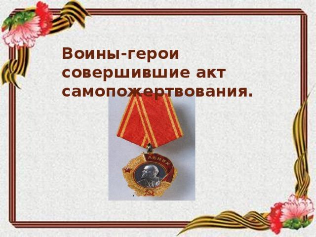 Воины-герои совершившие акт самопожертвования.