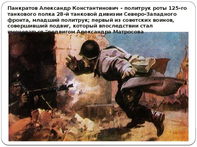 Панкратов Александр Константинович - политрук роты 125-го танкового полка 28-й танковой дивизии Северо-Западного фронта, младший политрук; первый из советских воинов, совершивший подвиг, который впоследствии стал именоваться