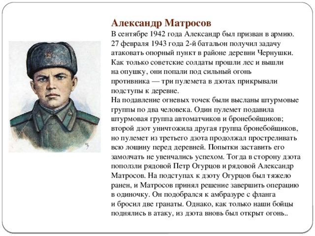 Александр Матросов В сентябре 1942 года Александр был призван вармию. 27 февраля 1943 года 2-й батальон получил задачу атаковать опорный пункт врайоне деревни Чернушки. Как только советские солдаты прошли лес ивышли наопушку, они попали подсильный огонь противника— три пулемета вдзотах прикрывали подступы кдеревне. На подавление огневых точек были высланы штурмовые группы подва человека. Один пулемет подавила штурмовая группа автоматчиков ибронебойщиков; второй дзот уничтожила другая группа бронебойщиков, нопулемет изтретьего дзота продолжал простреливать всю лощину перед деревней. Попытки заставить его замолчать неувенчались успехом. Тогда всторону дзота поползли рядовой Петр Огурцов ирядовой Александр Матросов. На подступах кдзоту Огурцов был тяжело ранен, иМатросов принял решение завершить операцию водиночку. Он подобрался камбразуре сфланга ибросил две гранаты. Однако, кактолько наши бойцы поднялись ватаку, издзота вновь был открыт огонь.. .