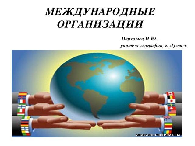 МЕЖДУНАРОДНЫЕ ОРГАНИЗАЦИИ   Пархомец И.Ю.,  учитель географии, г. Луганск