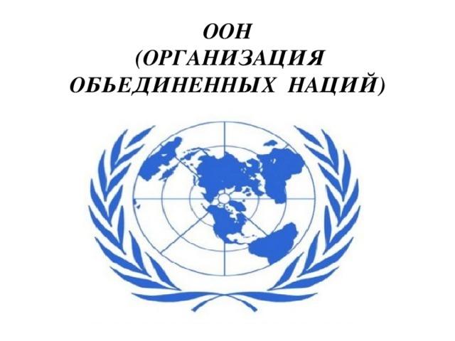 ООН  (ОРГАНИЗАЦИЯ ОБЬЕДИНЕННЫХ НАЦИЙ)