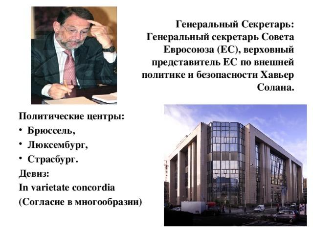 Генеральный Секретарь:  Генеральный секретарь Совета  Евросоюза (ЕС), верховный  представитель ЕС по внешней  политике и безопасности Хавьер  Солана. Политические центры: Брюссель, Люксембург, Страсбург. Девиз: In varietate concordia (Согласие в многообразии)