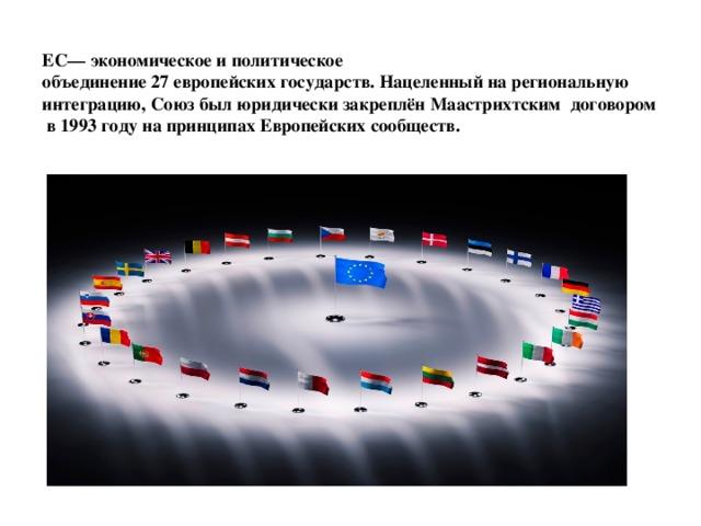 ЕС— экономическое и политическое  объединение 27 европейских государств. Нацеленный на региональную интеграцию, Союз был юридически закреплён Маастрихтским договором в 1993 году на принципах Европейских сообществ.