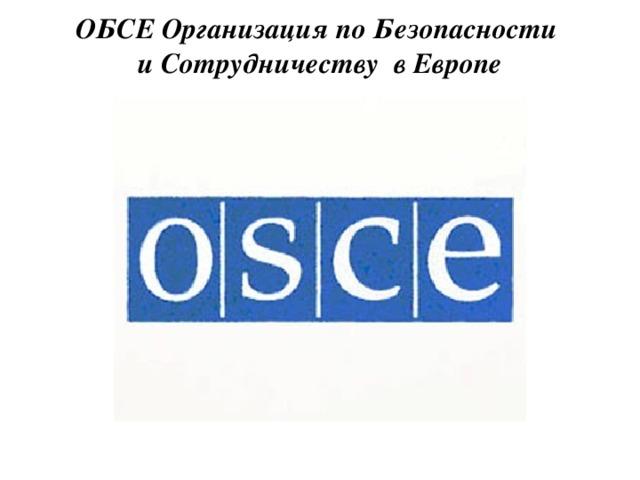 ОБСЕ Организация по Безопасности  и Сотрудничеству в Европе