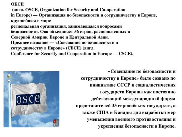 ОБСЕ  (англ. OSCE, Organization for Security and Co-operation  in Europe) — Организация по безопасности и сотрудничеству в Европе, крупнейшая в мире  региональная организация, занимающаяся вопросами  безопасности. Она объединяет 56 стран, расположенных в  Северной Америк, Европе и Центральной Азии.  Прежнее название — «Совещание по безопасности и  сотрудничеству в Европе» (СБСЕ) (англ.  Conference for Security and Cooperation in Europe — CSCE).   «Совещание по безопасности и сотрудничеству в Европе» было созвано по инициативе СССР и социалистических государств Европы как постоянно действующий международный форум представителей 33 европейских государств, а также США и Канады для выработки мер уменьшения военного противостояния и укрепления безопасности в Европе.