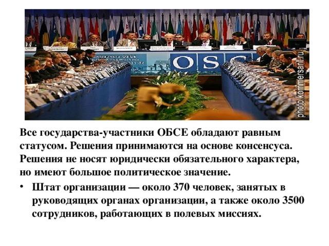 Все государства-участники ОБСЕ обладают равным статусом. Решения принимаются на основе консенсуса. Решения не носят юридически обязательного характера, но имеют большое политическое значение.