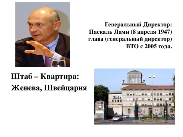 Генеральный Директор:  Паскаль Лами (8 апреля 1947)  глава (генеральный директор)  ВТО с 2005 года. Штаб – Квартира: Женева, Швейцария