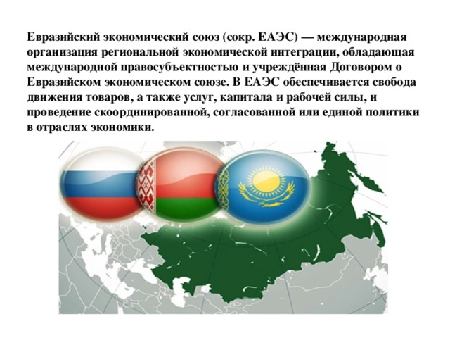 Евразийский экономический союз (сокр. ЕАЭС) — международная организация региональной экономической интеграции, обладающая международной правосубъектностью и учреждённая Договором о Евразийском экономическом союзе. В ЕАЭС обеспечивается свобода движения товаров, а также услуг, капитала и рабочей силы, и проведение скоординированной, согласованной или единой политики в отраслях экономики.