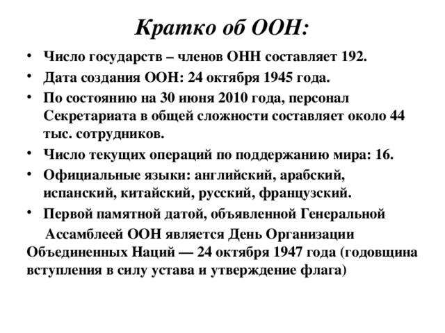 Кратко об ООН:   Число государств – членов ОНН составляет 192. Дата создания ООН: 24 октября 1945 года. По состоянию на 30 июня 2010 года, персонал Секретариата в общей сложности составляет около 44 тыс. сотрудников. Число текущих операций по поддержанию мира: 16. Официальные языки: английский, арабский, испанский, китайский, русский, французский. Первой памятной датой, объявленной Генеральной  Ассамблеей ООН является День Организации Объединенных Наций — 24 октября 1947 года (годовщина вступления в силу устава и утверждение флага)