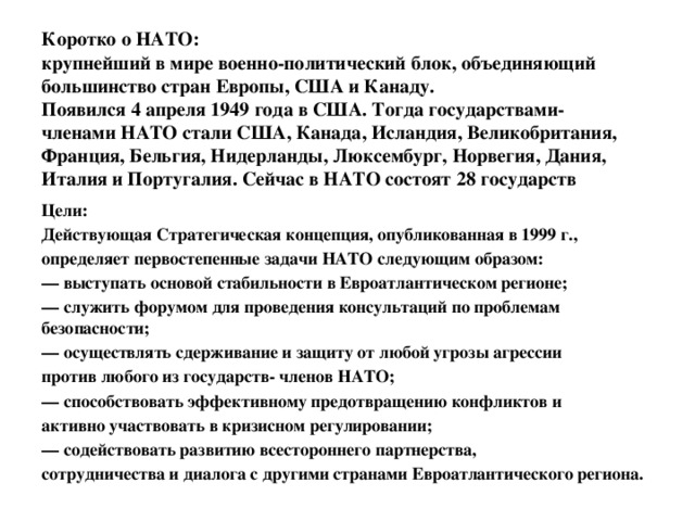 Коротко о НАТО:  крупнейший в мире военно-политический блок, объединяющий большинство стран Европы, США и Канаду.  Появился 4 апреля 1949 года в США. Тогда государствами-  членами НАТО стали США, Канада, Исландия, Великобритания, Франция, Бельгия, Нидерланды, Люксембург, Норвегия, Дания, Италия и Португалия. Сейчас в НАТО состоят 28 государств Цели: Действующая Стратегическая концепция, опубликованная в 1999 г., определяет первостепенные задачи НАТО следующим образом: — выступать основой стабильности в Евроатлантическом регионе; — служить форумом для проведения консультаций по проблемам безопасности; — осуществлять сдерживание и защиту от любой угрозы агрессии против любого из государств- членов НАТО; — способствовать эффективному предотвращению конфликтов и активно участвовать в кризисном регулировании; — содействовать развитию всестороннего партнерства, сотрудничества и диалога с другими странами Евроатлантического региона.