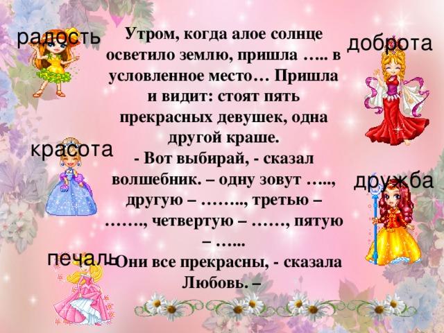 радость Утром, когда алое солнце осветило землю, пришла ….. в условленное место… Пришла и видит: стоят пять прекрасных девушек, одна другой краше. - Вот выбирай, - сказал волшебник. – одну зовут ….., другую – …….., третью – ……., четвертую – ……, пятую – …... - Они все прекрасны, - сказала Любовь. – доброта красота дружба печаль