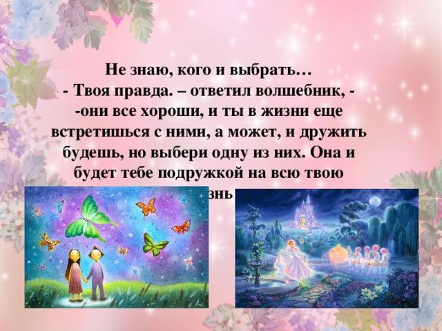 Не знаю, кого и выбрать… - Твоя правда. – ответил волшебник, - -они все хороши, и ты в жизни еще встретишься с ними, а может, и дружить будешь, но выбери одну из них. Она и будет тебе подружкой на всю твою жизнь .