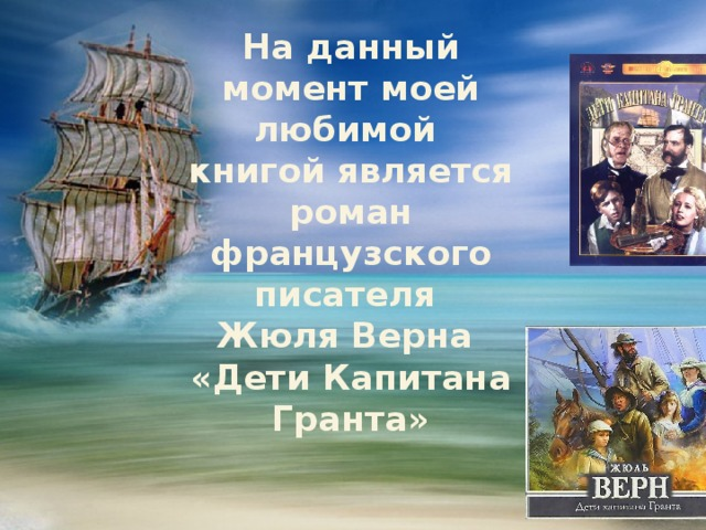 На данный момент моей любимой книгой является роман французского писателя  Жюля Верна  «Дети Капитана Гранта»