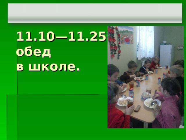 11.10—11.25 горячий обед  в школе.