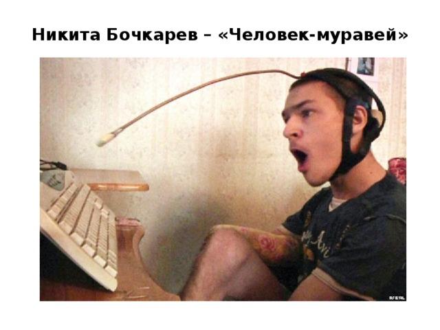 Никита Бочкарев – «Человек-муравей»