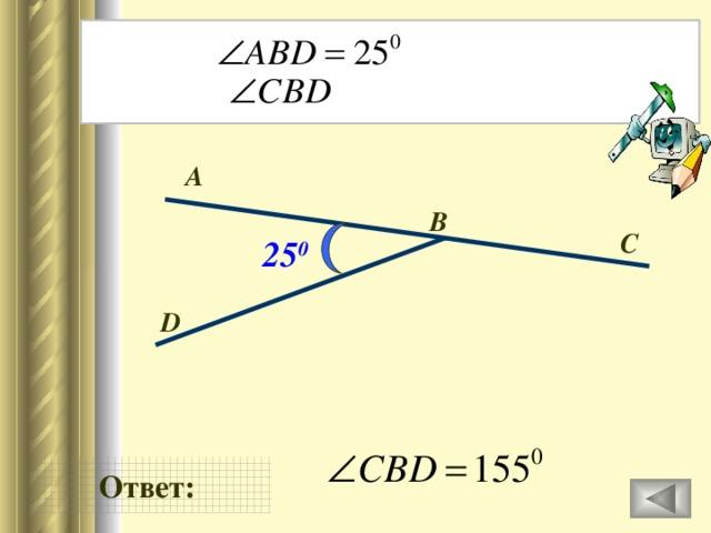 Дано: Найти: А В C 25 0 D Ответ: