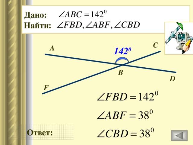 Дано: Найти: C А 142 0 В D F Ответ: