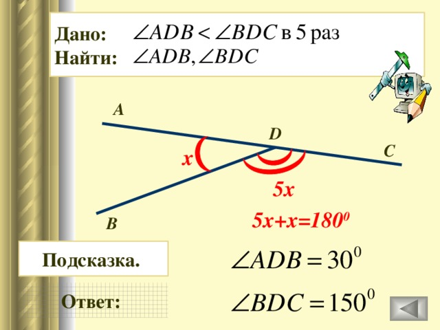 Дано: Найти: А D C х 5х 5х+х=180 0 В Подсказка. Ответ: