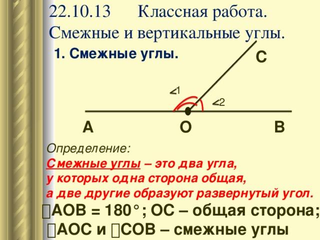 22.10.13 Классная работа.  Смежные и вертикальные углы. 1. Смежные углы.      С 1 2 В О А Определение: Смежные углы – это два угла, у которых одна сторона общая, а две другие образуют развернутый угол. ے АОВ = 180°; ОС – общая сторона;  ے АОС и ے СОВ – смежные углы