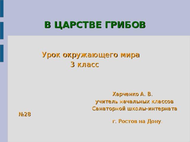 В ЦАРСТВЕ ГРИБОВ  Урок окружающего мира  3 класс  Харченко А. В.  учитель начальных классов  Санаторной школы-интерната №28  г. Ростов на Дону.