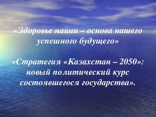 «Здоровье нации – основа нашего успешного будущего»    «Стратегия «Казахстан – 2050»: новый политический курс состоявшегося государства».