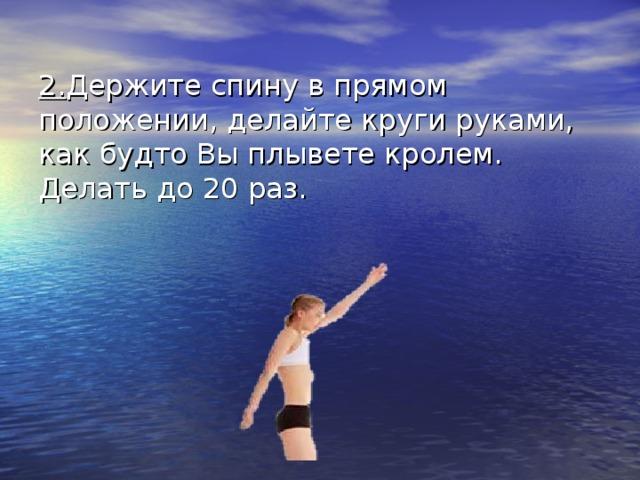 2. Держите спину в прямом положении, делайте круги руками, как будто Вы плывете кролем. Делать до 20 раз.