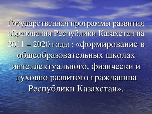 Государственная программы развития образования Республики Казахстан на 2011 – 2020 годы :  «формирование в общеобразовательных школах интеллектуального, физически и духовно развитого гражданина Республики Казахстан».