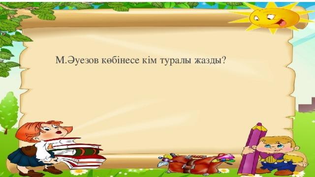 М.Әуезов көбінесе кім туралы жазды?
