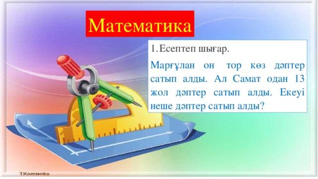 Математика Есептеп шығар. Марғұлан он тор көз дәптер сатып алды. Ал Самат одан 13 жол дәптер сатып алды. Екеуі неше дәптер сатып алды?
