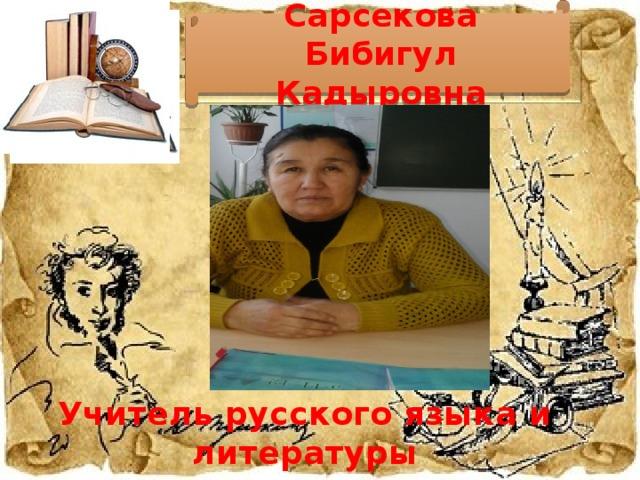 Сарсекова Бибигул Кадыровна Учитель русского языка и литературы