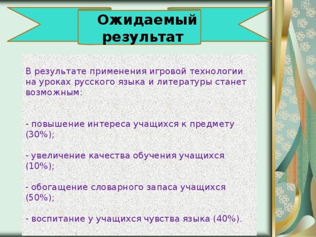 Ожидаемый результат  В результате применения игровой технологии на уроках русского языка и литературы станет возможным:    - повышение интереса учащихся к предмету (30%);   - увеличение качества обучения учащихся (10%);   - обогащение словарного запаса учащихся (50%);   - воспитание у учащихся чувства языка (40%).