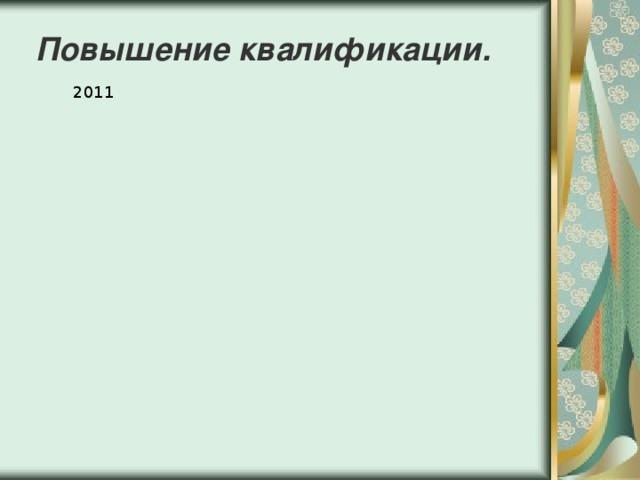 Повышение квалификации.  2011 2012 2013 2014