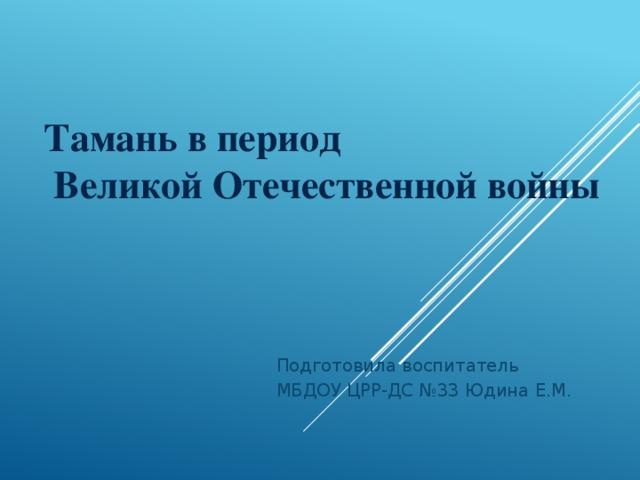 Тамань в период  Великой Отечественной войны   Подготовила воспитатель МБДОУ ЦРР-ДС №33 Юдина Е.М.
