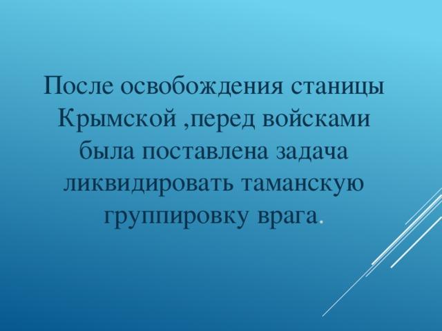 После освобождения станицы Крымской ,перед войсками была поставлена задача ликвидировать таманскую группировку врага .