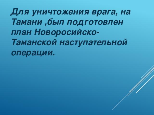 Для уничтожения врага, на Тамани ,был подготовлен план Новоросийско-Таманской наступательной операции.