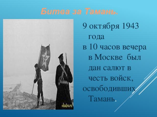9 октября 1943 года в 10 часов вечера в Москве был дан салют в честь войск, освободивших Тамань .