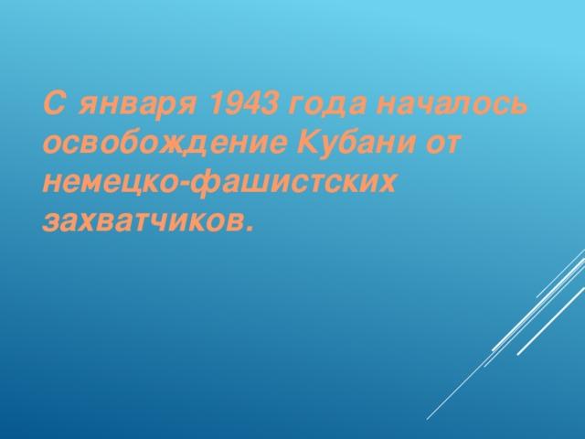 С января 1943 года началось освобождение Кубани от немецко-фашистских захватчиков.