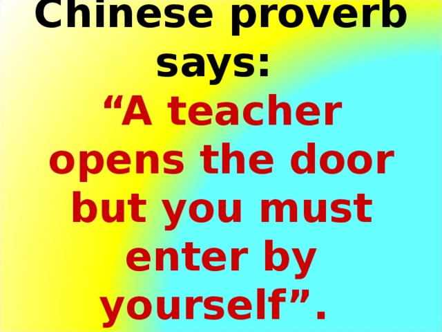 """А n ancient Chinese proverb says:  """"A teacher opens the door but you must enter by yourself""""."""