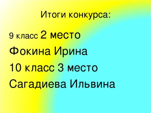 Итоги конкурса: 9 класс 2 место Фокина Ирина 10 класс 3 место Сагадиева Ильвина