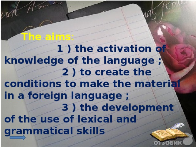 The aims :  1 ) the activation of knowledge of the language ;  2 ) to create the conditions to make the material in a foreign language ;  3 ) the development of the use of lexical and grammatical skills