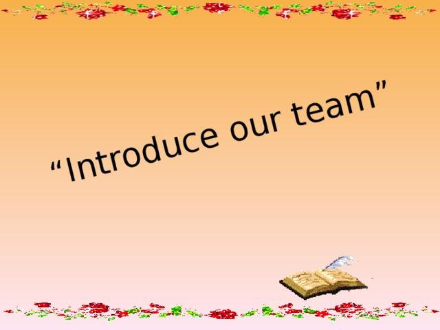""""""" Introduce our team"""""""