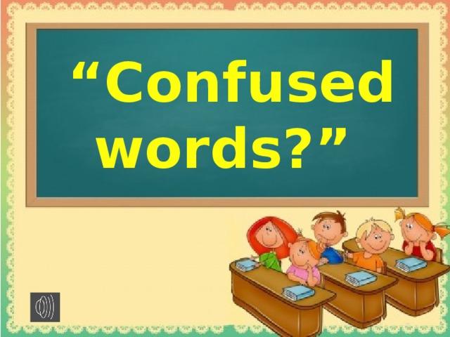 """"""" Сonfused words?"""""""