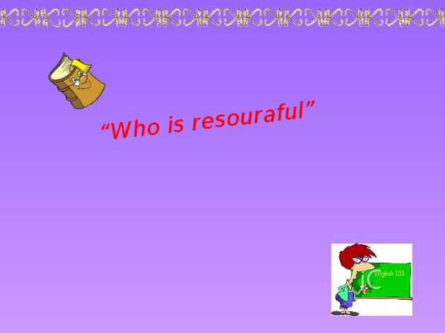 """"""" Who is resouraful"""""""