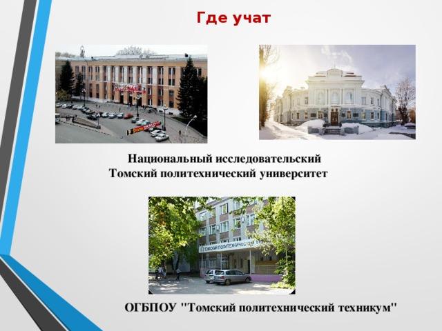 Где учат    Национальный исследовательский Томский политехнический университет   ОГБПОУ